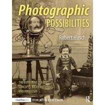 Photographic Possibilities: The Expressive Use of Concepts, Ideas, Materials, and Processes by Robert Hirsch, 9781138999244