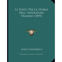 Le Fonti Per La Storia Dell' Imperatore Traiano (1895) by Cantarelli, Luigi, 9781167359675