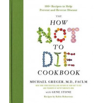 The How Not to Die Cookbook: 100+ Recipes to Help Prevent and Reverse Disease by Michael Greger, 9781250127761