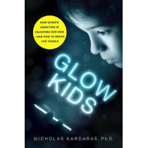 Glow Kids: How Screen Addiction is Hijacking Our Kids-and How to Break the Trance by Nicholas Kardaras, 9781250146557