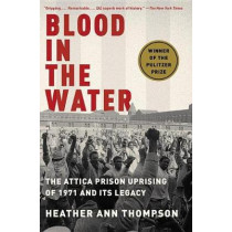 Blood in the Water: The Attica Prison Uprising of 1971 and Its Legacy by Heather Ann Thompson, 9781400078240