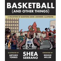 Basketball (and Other Things): A Collection of Questions Asked, Answered, Illustrated by Shea Serrano, 9781419726477