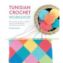 Tunisian Crochet Workshop: The complete guide to modern Tunisian crochet stitches, techniques and patterns by Michelle Robinson, 9781446306611