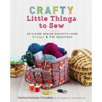Crafty Little Things to Sew: 20 Clever Sewing Projects Using Scraps and Fat Quarters by Caroline Fairbanks-Critchfield, 9781454710455