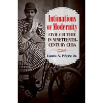 Intimations of Modernity: Civil Culture in Nineteenth-Century Cuba by A. Perez Louis, 9781469631301