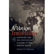 A Union Indivisible: Secession and the Politics of Slavery in the Border South by Michael D. Robinson, 9781469633787