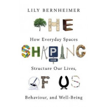The Shaping of Us: How Everyday Spaces Structure our Lives, Behaviour, and Well-Being by Lily Bernheimer, 9781472137852