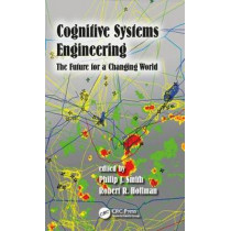 Cognitive Systems Engineering: The Future for a Changing World by Philip J. Smith, 9781472430496