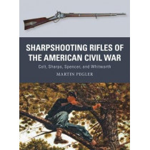 Sharpshooting Rifles of the American Civil War: Colt, Sharps, Spencer, and Whitworth by Martin Pegler, 9781472815910