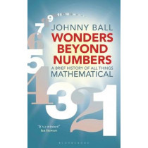 Wonders Beyond Numbers: A Brief History of All Things Mathematical by Johnny Ball, 9781472939999