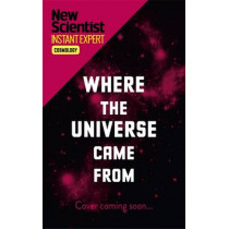 Where the Universe Came From: How Einstein's relativity unlocks the past, present and future of the cosmos by New Scientist, 9781473629592