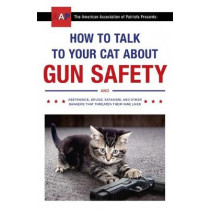 How to Talk to Your Cat About Gun Safety: and Abstinence, Drugs, Satanism, and Other Dangers That Threaten Their Nine Lives by Zachary Auburn, 9781473661608