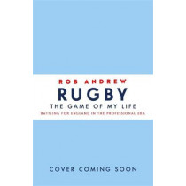 Rugby: The Game of My Life: Battling for England in the Professional Era by Rob Andrew, 9781473664159
