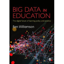 Big Data in Education: The digital future of learning, policy and practice by Ben Williamson, 9781473948006