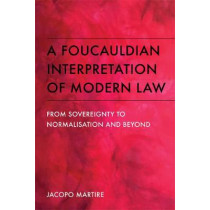A Foucauldian Interpretation of Modern Law: From Sovereignty to Normalisation and Beyond by Jacopo Martire, 9781474411929
