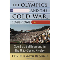The Olympics and the Cold War, 1948-1968: Sport as Battleground in the U.S.-Soviet Rivalry by Erin Redihan, 9781476667881