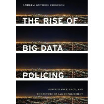 The Rise of Big Data Policing: Surveillance, Race, and the Future of Law Enforcement by Andrew Guthrie Ferguson, 9781479892822