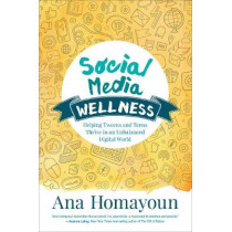 Social Media Wellness: Helping Tweens and Teens Thrive in an Unbalanced Digital World by Ana Homayoun, 9781483358185