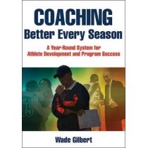 Coaching Better Every Season: A year-round system for athlete development and program success by Wade Gilbert, 9781492507666