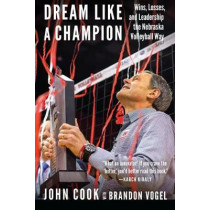 Dream Like a Champion: Wins, Losses, and Leadership the Nebraska Volleyball Way by John Cook, 9781496201775