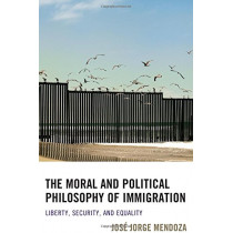 The Moral and Political Philosophy of Immigration: Liberty, Security, and Equality by Jose Jorge Mendoza, 9781498508513