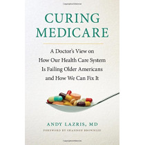 Curing Medicare: A Doctor's View on How Our Health Care System Is Failing Older Americans and How We Can Fix It by Andy Lazris, 9781501702778