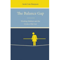 The Balance Gap: Working Mothers and the Limits of the Law by Sarah Cote Hampson, 9781503602151