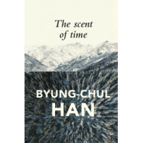 The Scent of Time: A Philosophical Essay on the Art of Lingering by Byung-Chul Han, 9781509516056