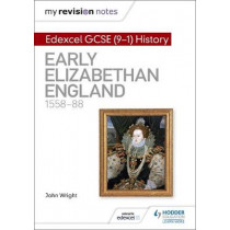 My Revision Notes: Edexcel GCSE (9-1) History: Early Elizabethan England, 1558-88 by John Wright, 9781510403246