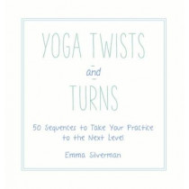Yoga Twists and Turns: 50 Sequences to Take Your Practice to the Next Level by Emma Silverman, 9781510703124