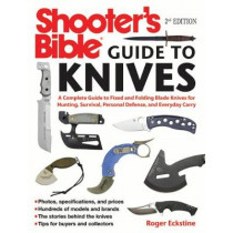 Shooter's Bible Guide to Knives: A Complete Guide to Fixed and Folding Blade Knives for Hunting, Survival, Personal Defense, and Everyday Carry by Roger Eckstine, 9781510711280