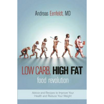 Low Carb, High Fat Food Revolution: Advice and Recipes to Improve Your Health and Reduce Your Weight by Andreas Eenfeldt, 9781510713871