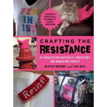 Crafting the Resistance: 35 Projects for Craftivists, Protestors, and Women Who Persist by Lara Neel, 9781510731387