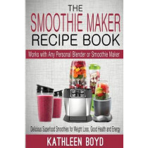The Smoothie Maker Recipe Book: Delicious Superfood Smoothies for Weight Loss, Good Health and Energy - Works with Any Personal Blender or Smoothie Maker by Kathleen Boyd, 9781512345216