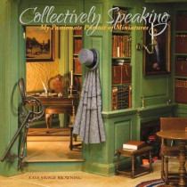 Collectively Speaking: My Passionate Pursuit of Miniatures by Kaye Browning, 9781543902563