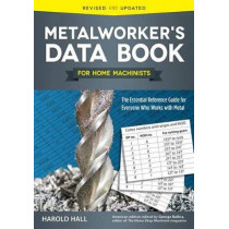 Metalworker's Data Book for Home Machinists: The Essential Reference Guide for Everyone Who Works with Metal by Harold Hall, 9781565239135