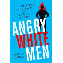Angry White Men, 2nd Edition: American Masculinity at the End of an Era by Michael Kimmel, 9781568589619
