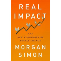 Real Impact: The New Economics of Social Change by Simon Morgan, 9781568589800