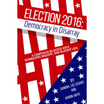 Election 2016: Democracy In Disarray: A Campaign Bloated with Bombastry, Bigotry, and Blatant Lies by Sandra Lee Stuart, 9781569808108