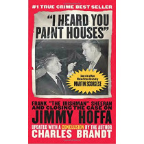 "I Heard You Paint Houses: Frank ""the Irishman"" Sheeran & Closing the Case on Jimmy Hoffa by Charles Brandt, 9781586422387"