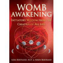 Womb Awakening: Initiatory Wisdom from the Creatrix of All Life by Azra Bertrand, 9781591432791
