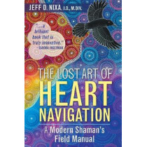 The Lost Art of Heart Navigation: A Modern Shaman's Field Manual by Jeff D. Nixa, 9781591432852