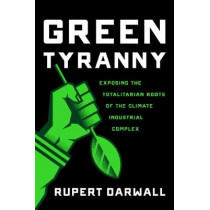 Green Tyranny: Exposing the Totalitarian Roots of the Climate Industrial Complex by Rupert Darwall, 9781594039355