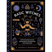Basic Witches: How to Summon Success, Banish Drama, and Raise Hell with Your Coven by Jaya Saxena, 9781594749773