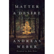 Matter and Desire: An Erotic Ecology by Andreas Weber, 9781603586979