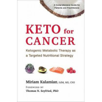 Keto for Cancer: Ketogenic Metabolic Therapy as a Targeted Nutritional Strategy by Miriam Kalamian, 9781603587013