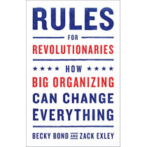 Rules for Revolutionaries: How Big Organizing Can Change Everything by Becky Bond, 9781603587273