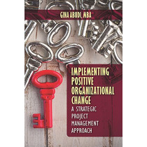 Implementing Positive Organizational Change: A Strategic Project Management Approach by Gina Abudi, 9781604271331