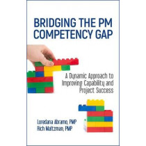 Bridging the PM Competency Gap: A Dynamic Approach to Improving Capability and Project Success by Loredana Abramo, 9781604271409