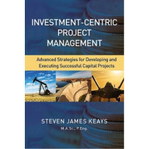 Investment-Centric Project Management: Advanced Strategies for Developing and Executing Successful Capital Projects by Steve Keays, 9781604271423